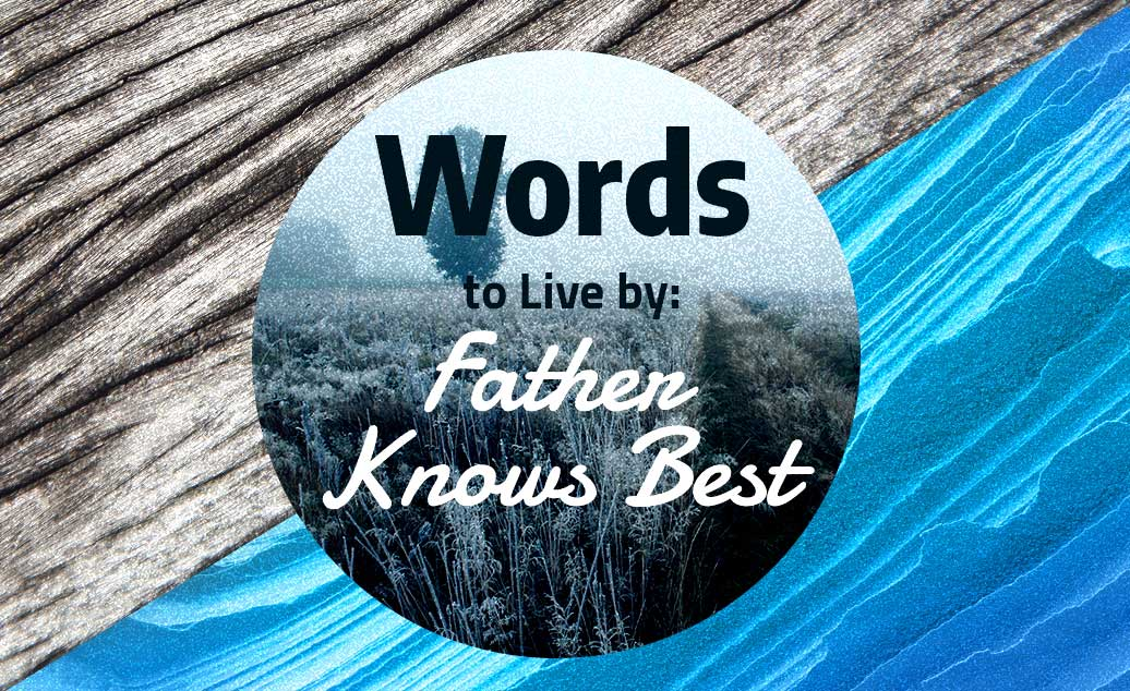 Words to Live by: Father Knows Best