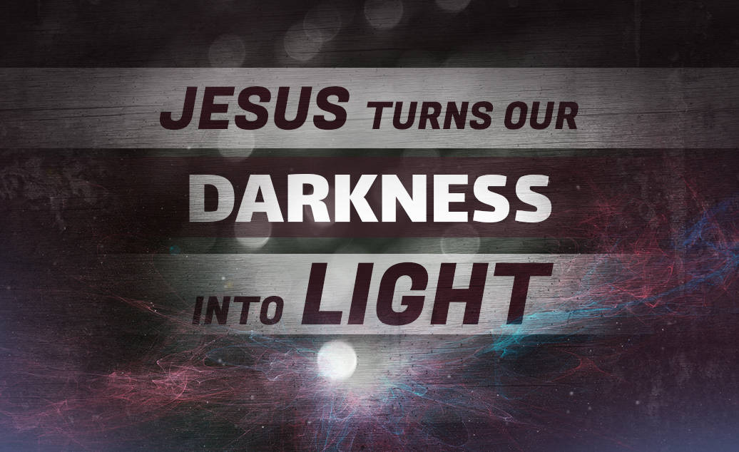 Jesus Turns Our Darkness Into Light