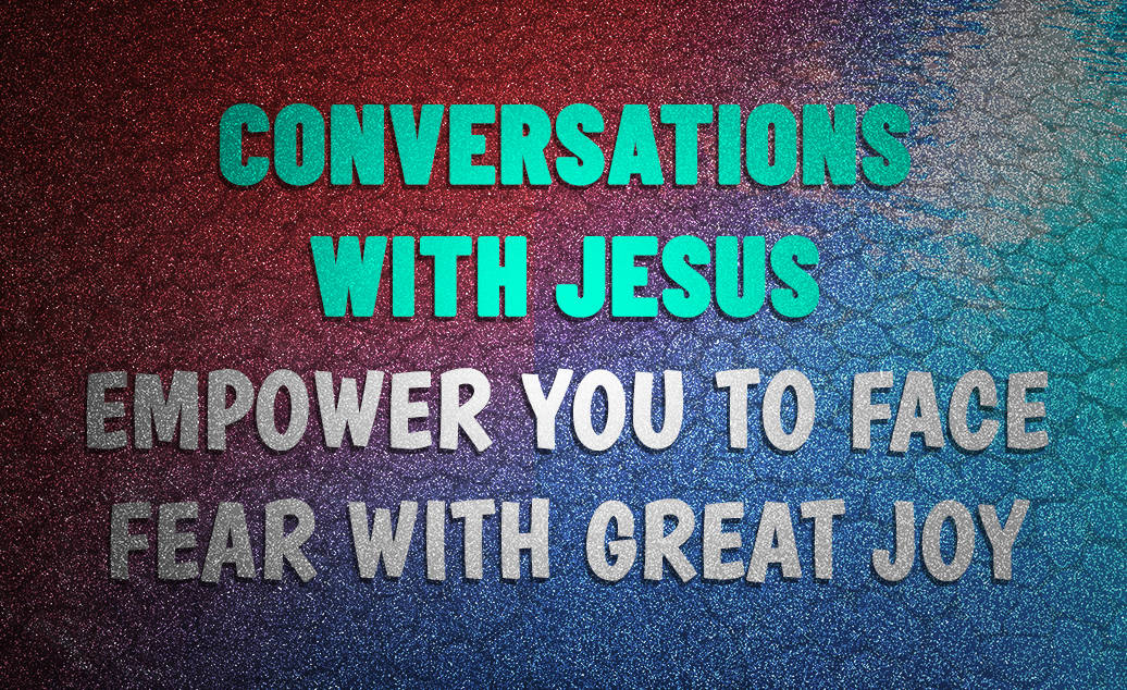 Conversation With Jesus… Empower You To Face Fear With Great Joy