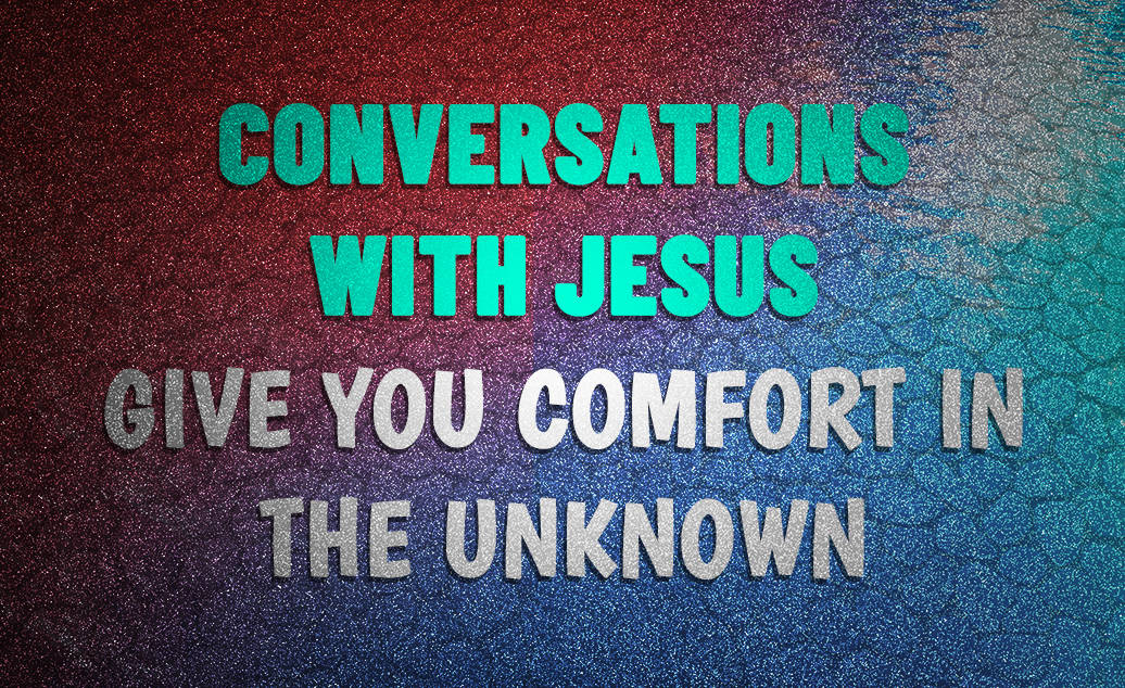 Conversations With Jesus… Give You Comfort In The Unknown
