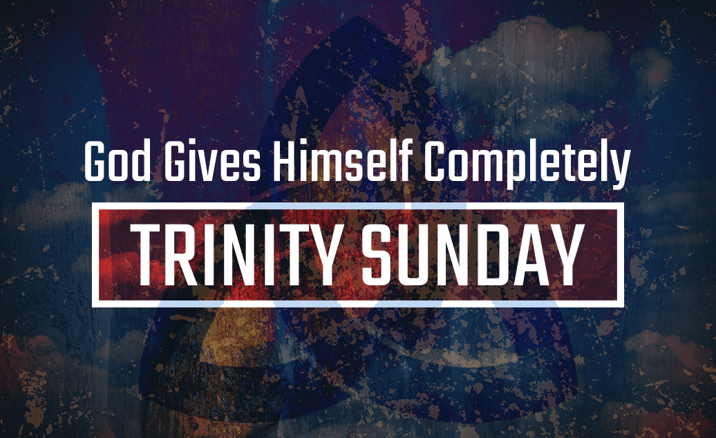 God Gives Himself Completely – Trinity Sunday