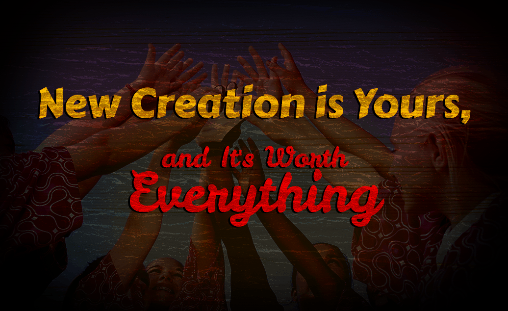 New Creation is Yours, and It's Worth Everything